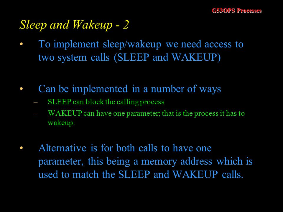 G53OPS Processes Sleep and Wakeup - 1 Instead of doing busy waiting we could send the process to sleep In reality, it is placed in a blocked state Imp