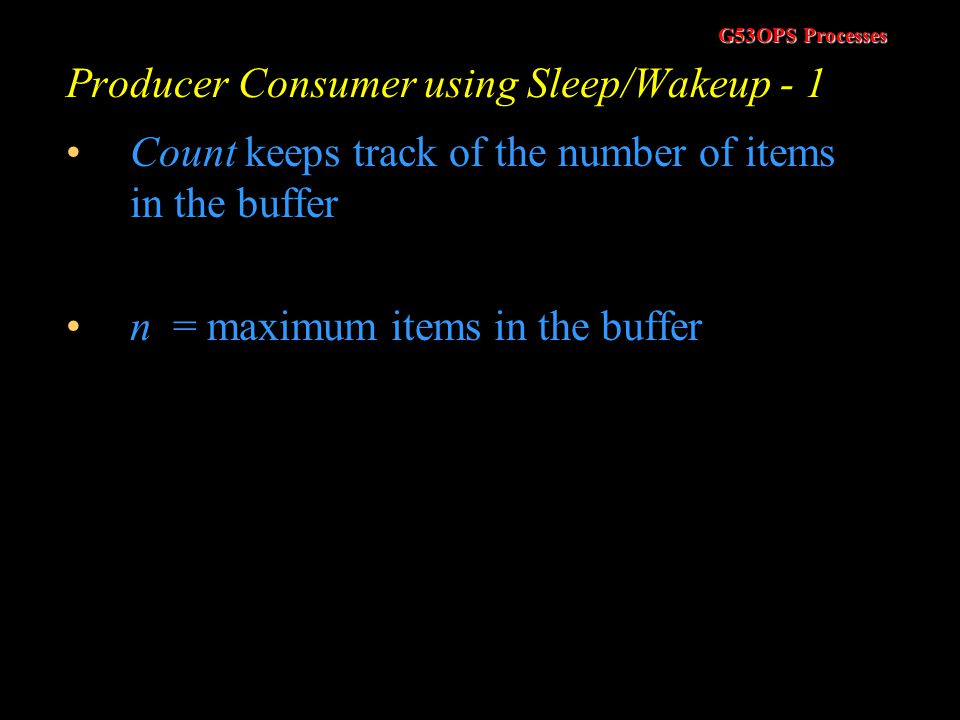 G53OPS Processes Sleep and Wakeup - 2 To implement sleep/wakeup we need access to two system calls (SLEEP and WAKEUP) Can be implemented in a number o