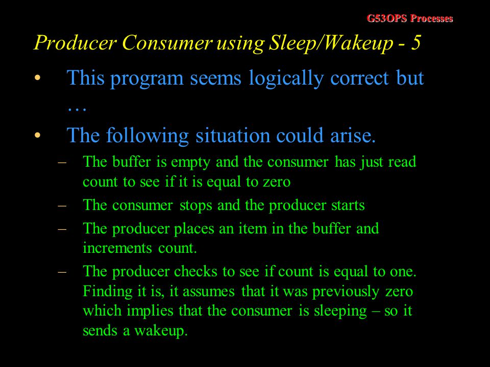 G53OPS Processes Producer Consumer using Sleep/Wakeup - 4 Producer/Consumer code int BUFFER_SIZE = 100; int count = 0; void producer(void) { int item;