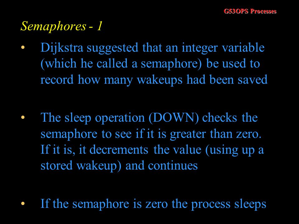 G53OPS Processes Producer Consumer using Sleep/Wakeup - 7 One solution is to have a wakeup waiting bit that is turned on when a wakeup is sent to a pr
