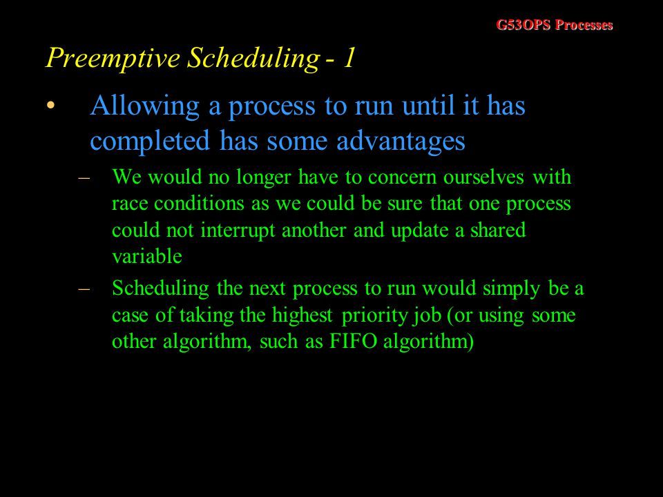 G53OPS Processes Scheduling Objectives In trying to schedule processes, the scheduler tries to meet a number of objectives –Fairness : Ensure each pro