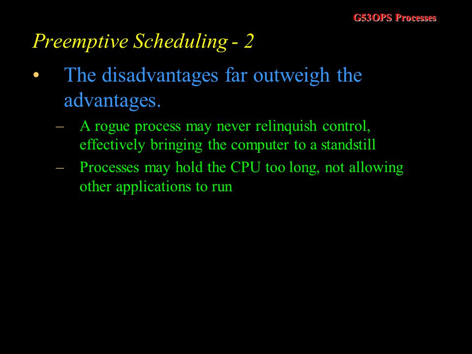 G53OPS Processes Preemptive Scheduling - 1 Allowing a process to run until it has completed has some advantages –We would no longer have to concern ou