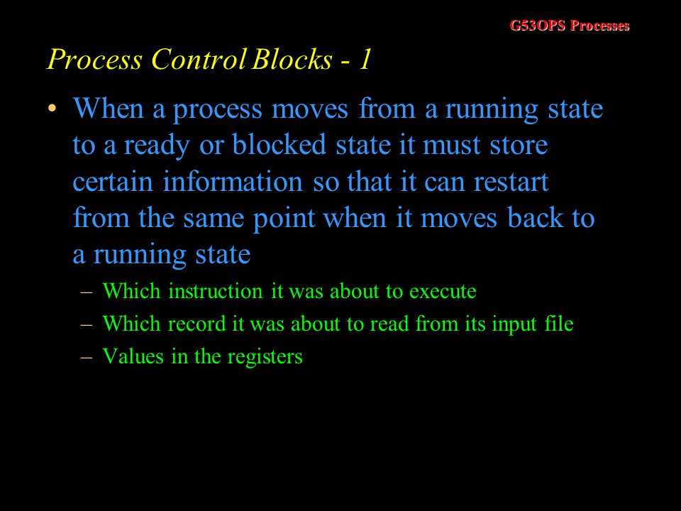 G53OPS Processes Typical Process Activity Typical processes come in two varieties –I/O bound processes which require the CPU in short bursts –Processes that require the CPU for long bursts CPU Burst Time –How long the process needs the CPU before it will either finish or move to a blocked state We cannot know the burst time of a process before it runs