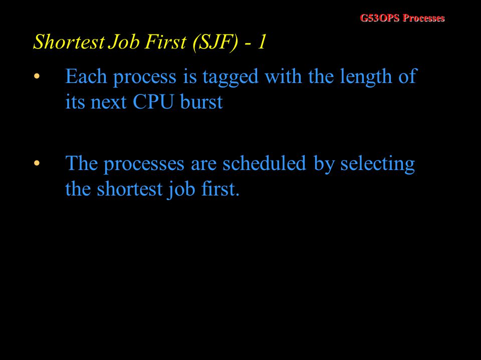 G53OPS Processes First Come – First Served Scheduling (FCFS) The FCFS algorithm can have undesirable effects. –A CPU bound job may make the I/O bound