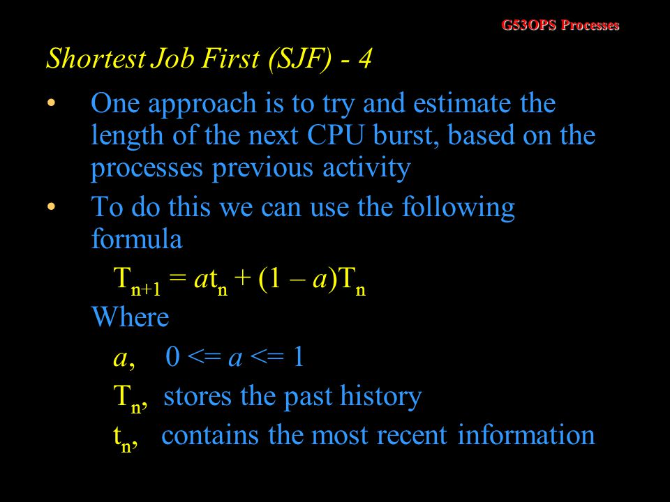 G53OPS Processes Shortest Job First (SJF) - 3 The SJF algorithm is provably optimal with regard to the average waiting time The problem is we do not k