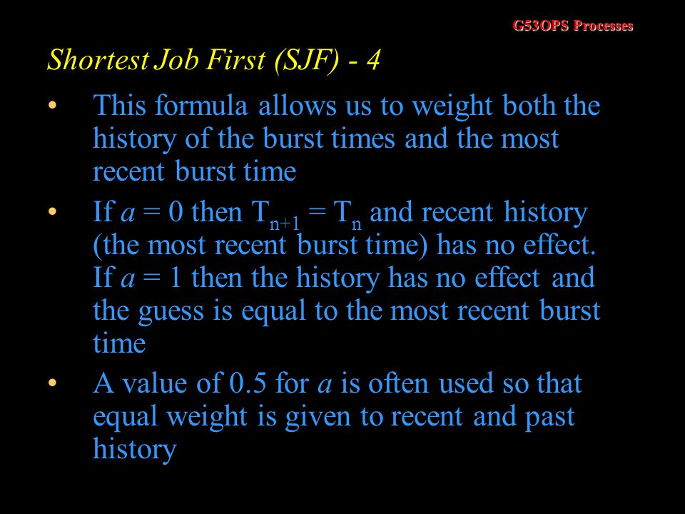 G53OPS Processes Shortest Job First (SJF) - 4 One approach is to try and estimate the length of the next CPU burst, based on the processes previous ac