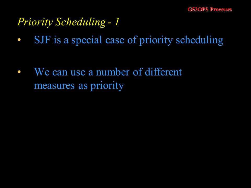 G53OPS Processes Shortest Job First (SJF) - 4 This formula allows us to weight both the history of the burst times and the most recent burst time If a
