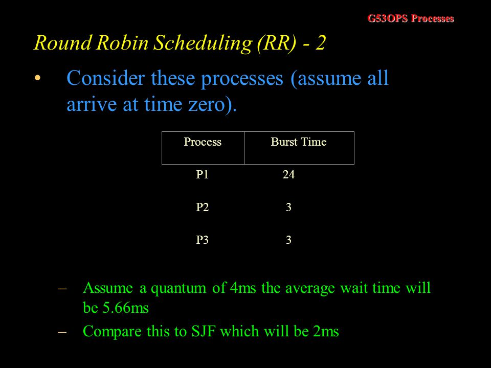 G53OPS Processes Round Robin Scheduling (RR) - 1 Processes held in a queue Scheduler takes the first job off the front of the queue and assigns it to