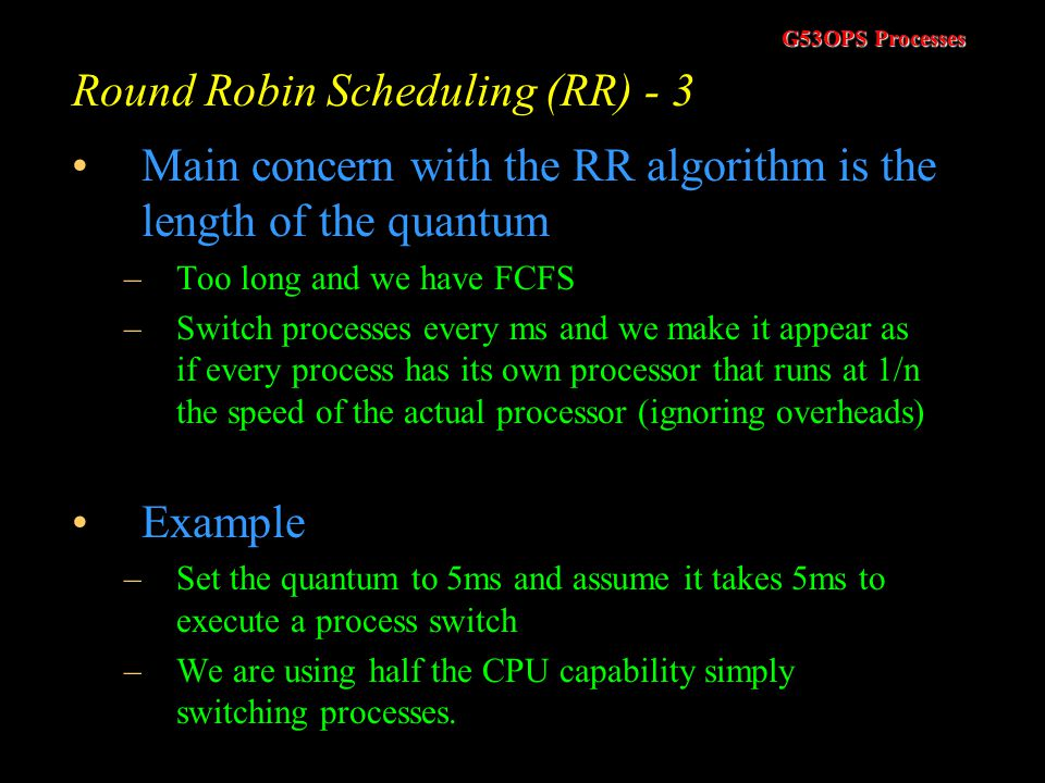 G53OPS Processes Round Robin Scheduling (RR) - 2 Consider these processes (assume all arrive at time zero). –Assume a quantum of 4ms the average wait