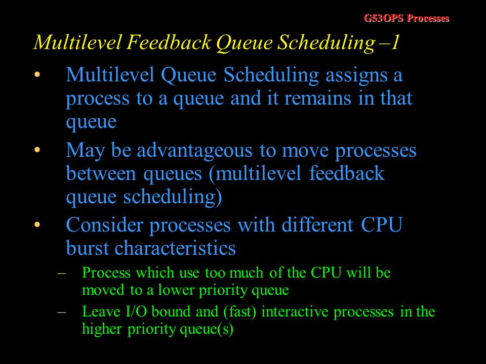 G53OPS Processes Multilevel Queue Scheduling - 2 Scheduler has to decide which queue to run Two main methods –Higher priority queues can be processed