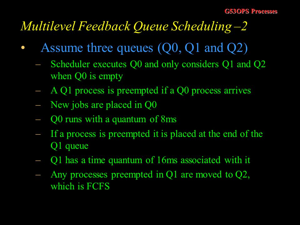 G53OPS Processes Multilevel Feedback Queue Scheduling –1 Multilevel Queue Scheduling assigns a process to a queue and it remains in that queue May be