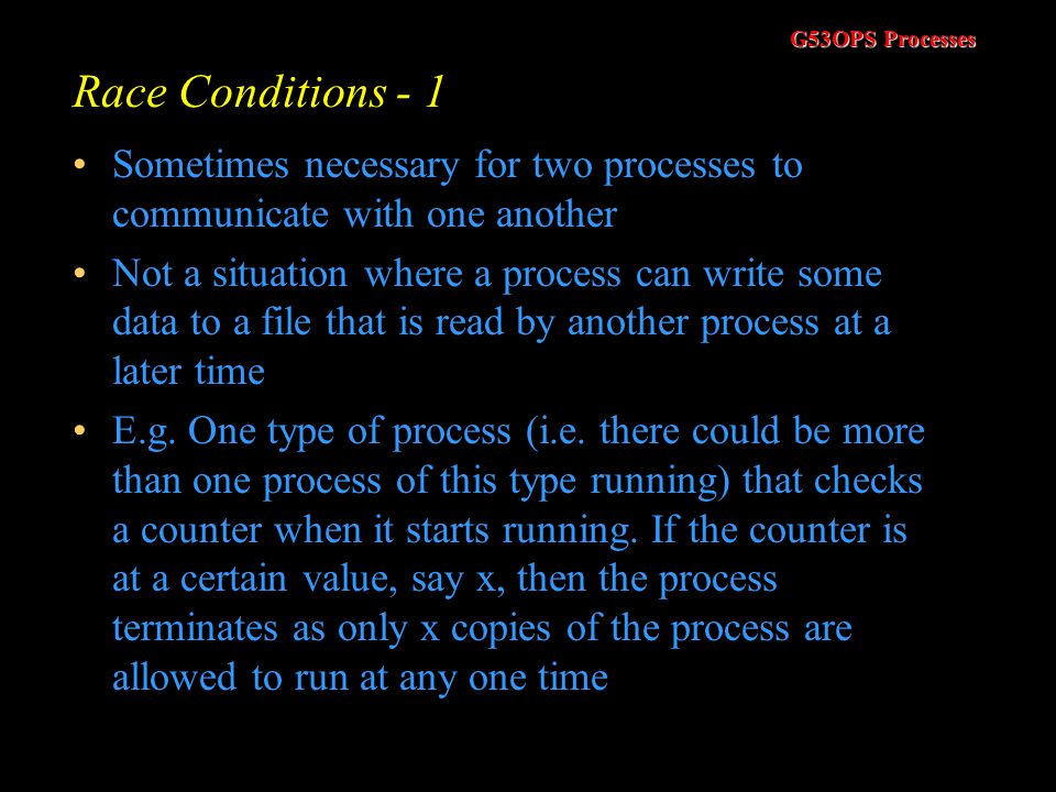 G53OPS Processes Race Conditions - 1 Sometimes necessary for two processes to communicate with one another Not a situation where a process can write some data to a file that is read by another process at a later time E.g.