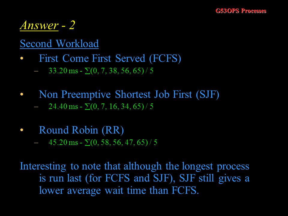 G53OPS Processes Answer - 1 First Workload First Come First Served (FCFS) –28.80 ms -  (0, 9, 42, 44, 49) / 5 Non Preemptive Shortest Job First (SJF)