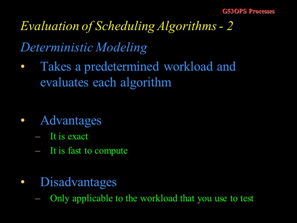 G53OPS Processes Evaluation of Scheduling Algorithms - 1 Not covered in (Tanenbaum, 1992) - In (Silberschatz, 1994) How do we decide which scheduling