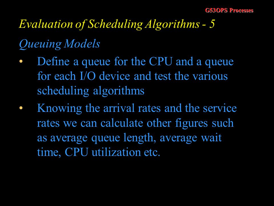 G53OPS Processes Evaluation of Scheduling Algorithms - 4 Queuing Models Use queuing theory Using data from real processes we can arrive at a probabili