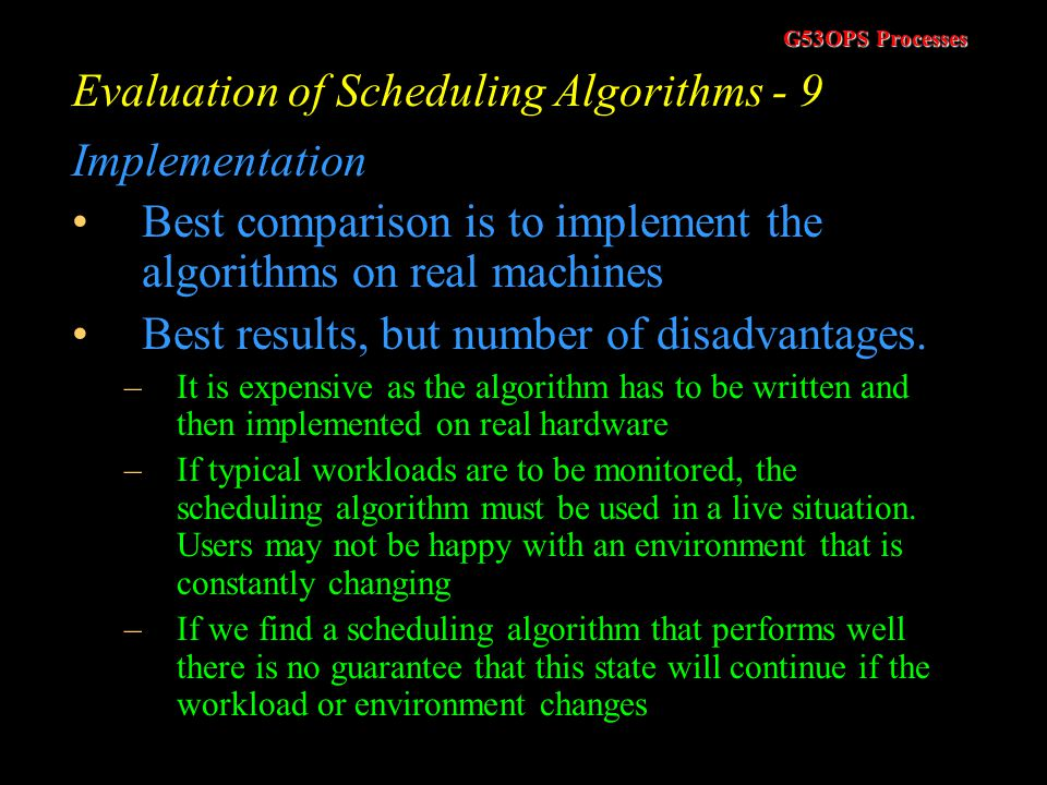 G53OPS Processes Evaluation of Scheduling Algorithms - 8 Simulations Use trace data –Collected from real processes on real machines Disadvantages –Sim