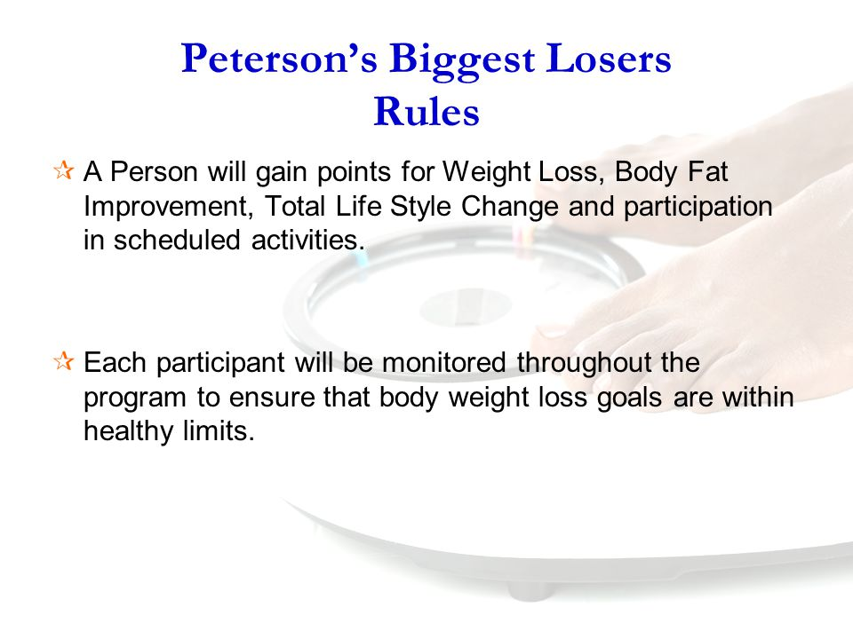 Peterson's Biggest Losers Rules  A Person will gain points for Weight Loss, Body Fat Improvement, Total Life Style Change and participation in scheduled activities.