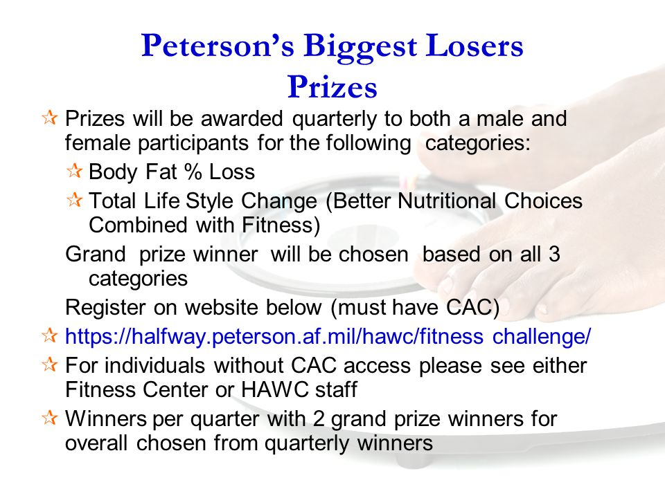 Peterson's Biggest Losers Prizes  Prizes will be awarded quarterly to both a male and female participants for the following categories:  Body Fat % Loss  Total Life Style Change (Better Nutritional Choices Combined with Fitness) Grand prize winner will be chosen based on all 3 categories Register on website below (must have CAC)  https://halfway.peterson.af.mil/hawc/fitness challenge/  For individuals without CAC access please see either Fitness Center or HAWC staff  Winners per quarter with 2 grand prize winners for overall chosen from quarterly winners
