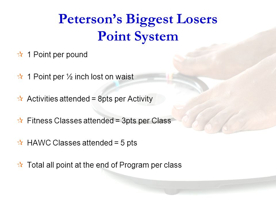 Peterson's Biggest Losers Point System  1 Point per pound  1 Point per ½ inch lost on waist  Activities attended = 8pts per Activity  Fitness Classes attended = 3pts per Class  HAWC Classes attended = 5 pts  Total all point at the end of Program per class