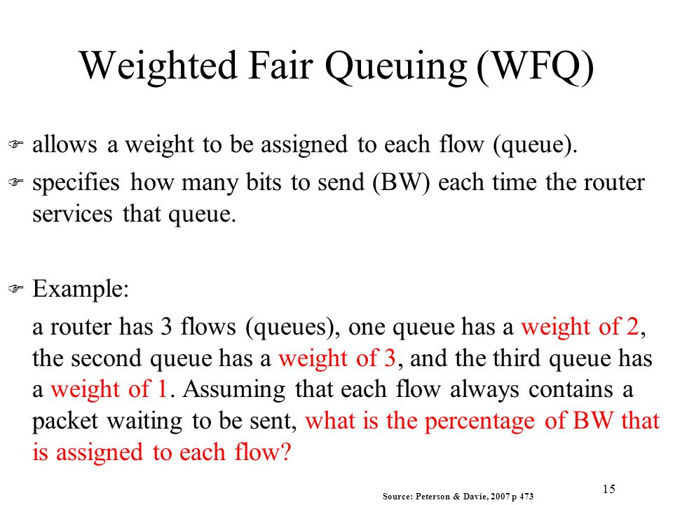 Weighted Fair Queuing (WFQ) F allows a weight to be assigned to each flow (queue). F specifies how many bits to send (BW) each time the router service