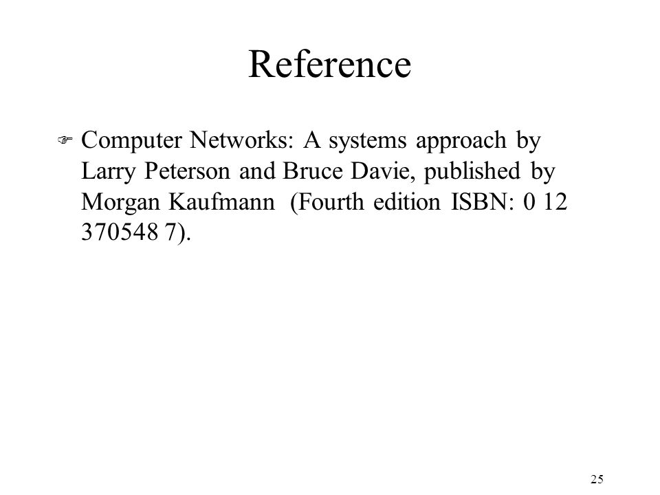 Reference F Computer Networks: A systems approach by Larry Peterson and Bruce Davie, published by Morgan Kaufmann (Fourth edition ISBN: 0 12 370548 7).