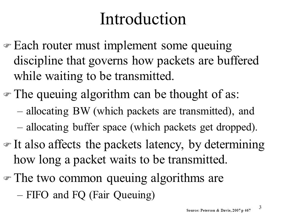 Introduction F Each router must implement some queuing discipline that governs how packets are buffered while waiting to be transmitted. F The queuing