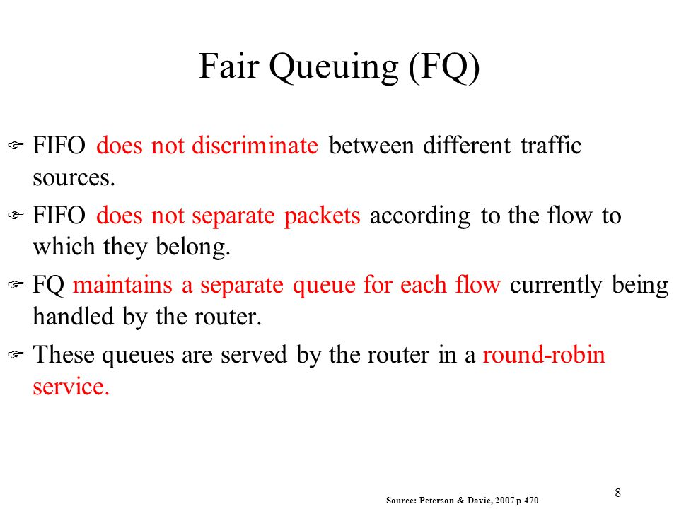 Fair Queuing (FQ) 8 F FIFO does not discriminate between different traffic sources. F FIFO does not separate packets according to the flow to which th