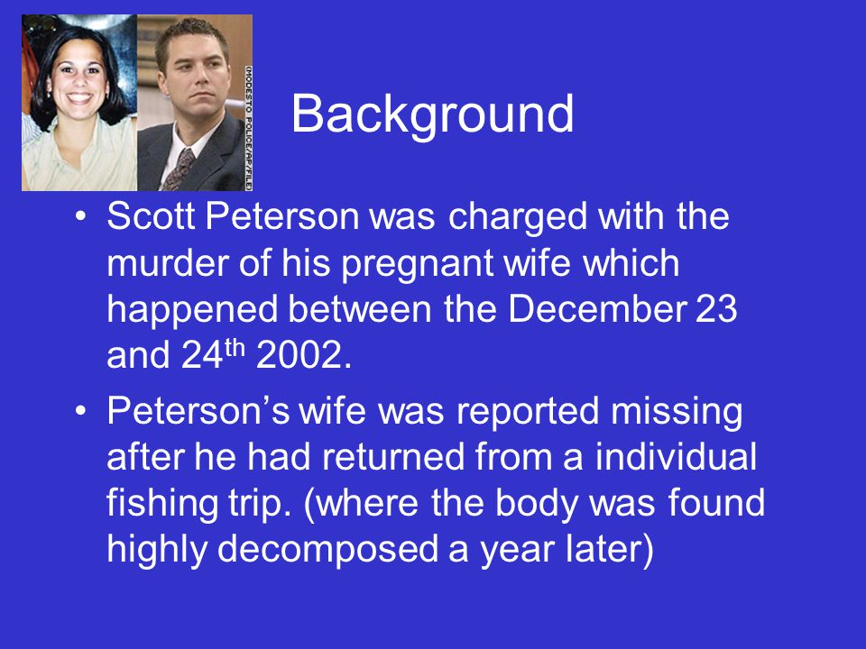 Background Scott Peterson was charged with the murder of his pregnant wife which happened between the December 23 and 24 th 2002. Peterson's wife was
