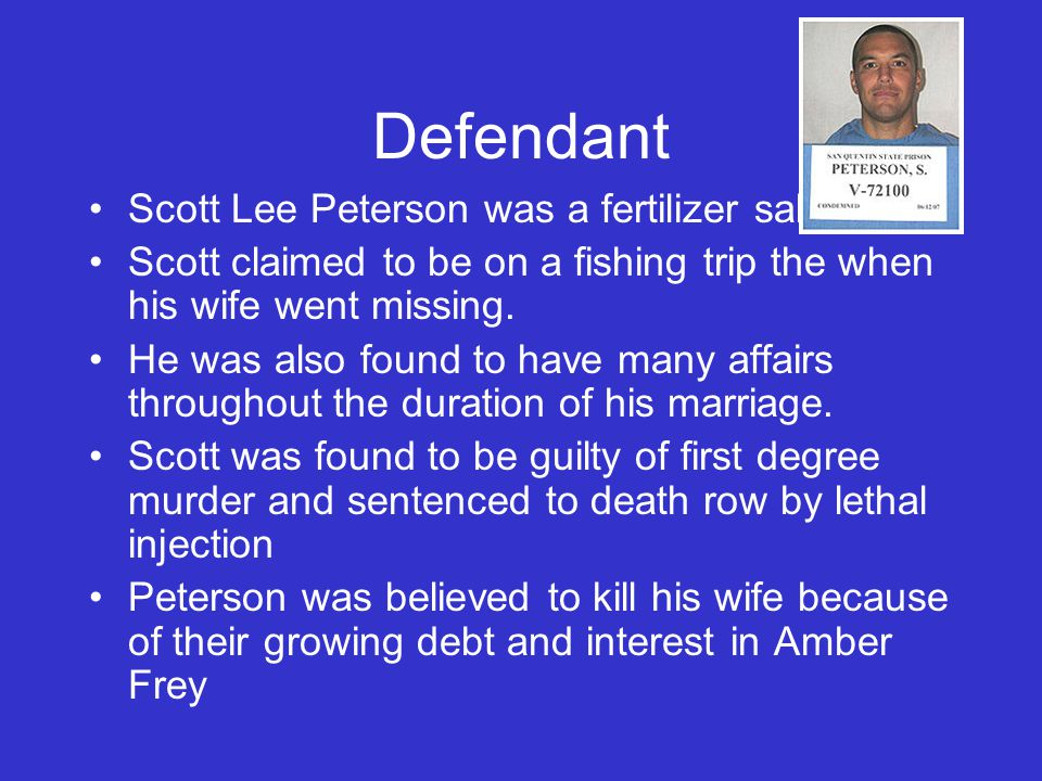 Defendant Scott Lee Peterson was a fertilizer sales man. Scott claimed to be on a fishing trip the when his wife went missing. He was also found to ha