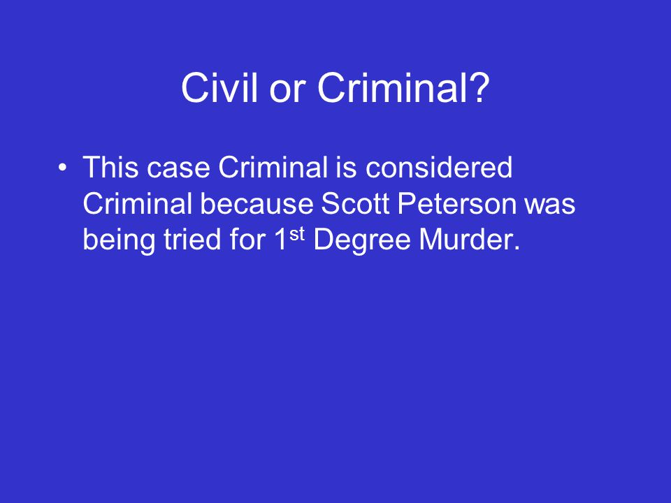 Civil or Criminal? This case Criminal is considered Criminal because Scott Peterson was being tried for 1 st Degree Murder.