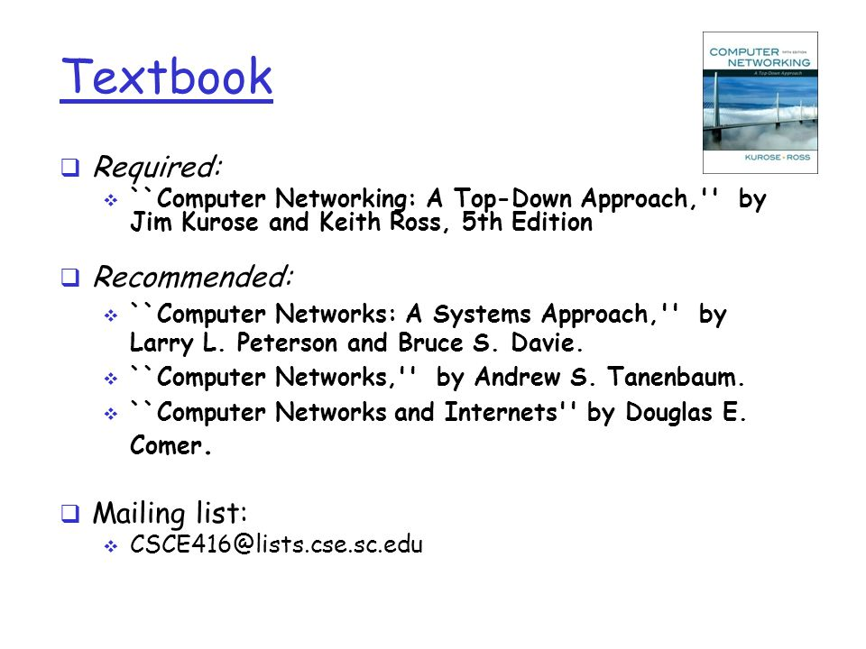 Textbook  Required:  ``Computer Networking: A Top-Down Approach,'' by Jim Kurose and Keith Ross, 5th Edition  Recommended:  ``Computer Networks: A