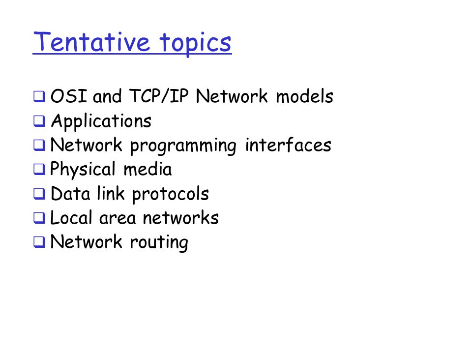 Tentative topics  OSI and TCP/IP Network models  Applications  Network programming interfaces  Physical media  Data link protocols  Local area n