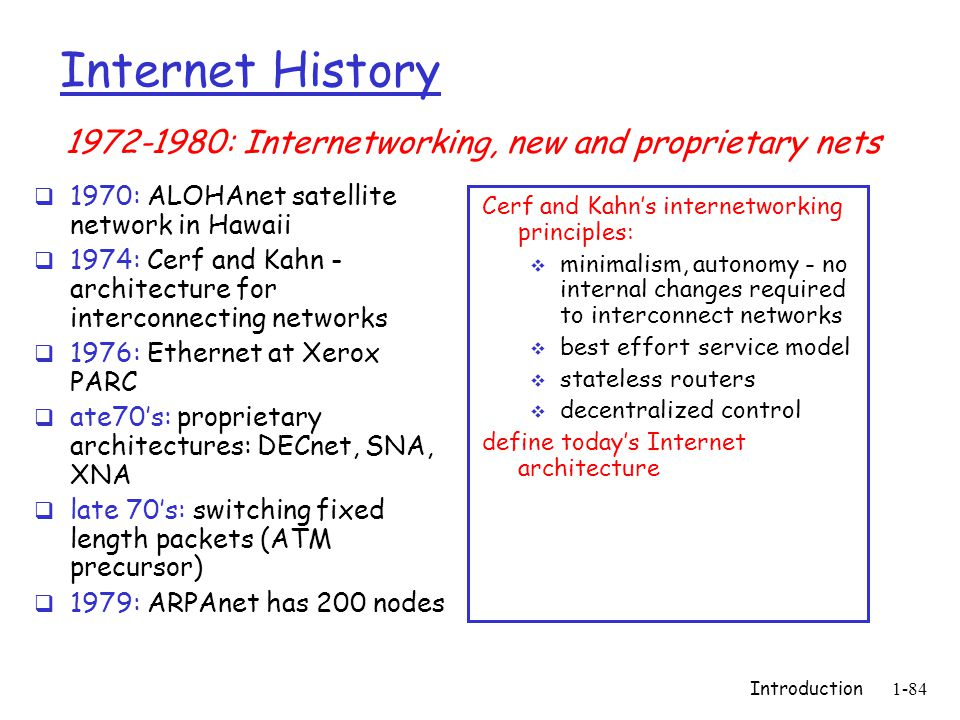 Introduction 1-84 Internet History  1970: ALOHAnet satellite network in Hawaii  1974: Cerf and Kahn - architecture for interconnecting networks  19