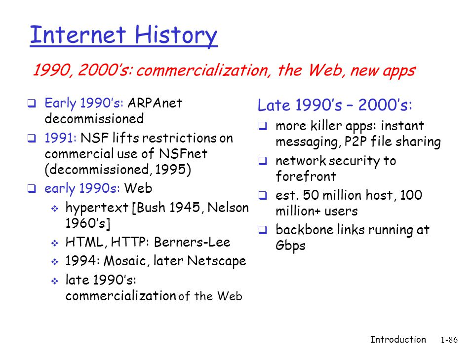 Introduction 1-86 Internet History  Early 1990's: ARPAnet decommissioned  1991: NSF lifts restrictions on commercial use of NSFnet (decommissioned,