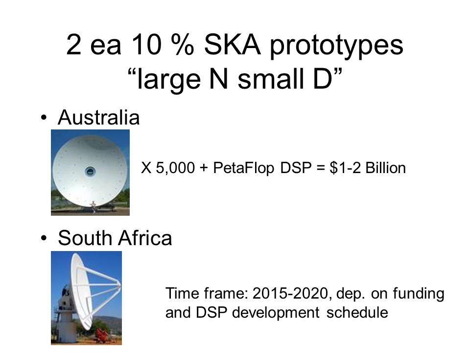 """2 ea 10 % SKA prototypes """"large N small D"""" Australia South Africa X 5,000 + PetaFlop DSP = $1-2 Billion Time frame: 2015-2020, dep. on funding and DSP"""