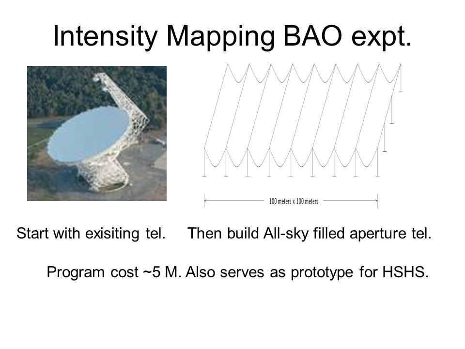 Intensity Mapping BAO expt. Start with exisiting tel. Then build All-sky filled aperture tel. Program cost ~5 M. Also serves as prototype for HSHS.