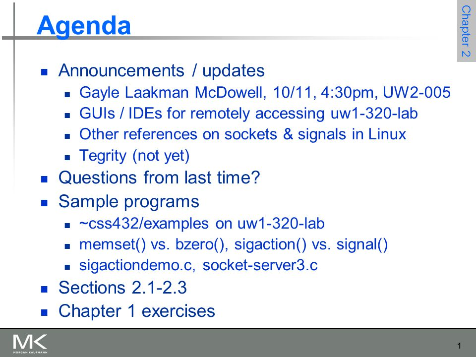 1 Chapter 2 Agenda Announcements / updates Gayle Laakman McDowell, 10/11, 4:30pm, UW2-005 GUIs / IDEs for remotely accessing uw1-320-lab Other references on sockets & signals in Linux Tegrity (not yet) Questions from last time.