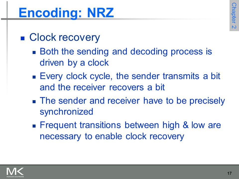 17 Chapter 2 Encoding: NRZ Clock recovery Both the sending and decoding process is driven by a clock Every clock cycle, the sender transmits a bit and the receiver recovers a bit The sender and receiver have to be precisely synchronized Frequent transitions between high & low are necessary to enable clock recovery