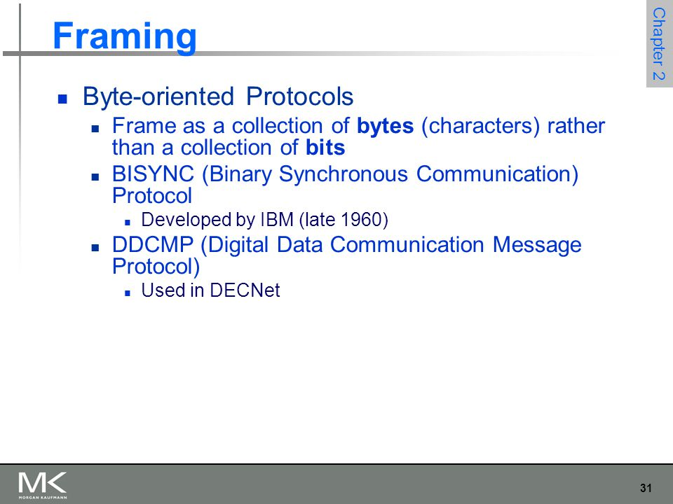 31 Chapter 2 Framing Byte-oriented Protocols Frame as a collection of bytes (characters) rather than a collection of bits BISYNC (Binary Synchronous C