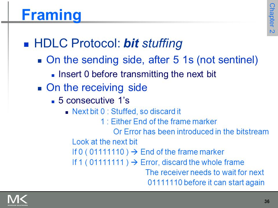 36 Chapter 2 Framing HDLC Protocol: bit stuffing On the sending side, after 5 1s (not sentinel) Insert 0 before transmitting the next bit On the receiving side 5 consecutive 1's Next bit 0 : Stuffed, so discard it 1 : Either End of the frame marker Or Error has been introduced in the bitstream Look at the next bit If 0 ( 01111110 )  End of the frame marker If 1 ( 01111111 )  Error, discard the whole frame The receiver needs to wait for next 01111110 before it can start again