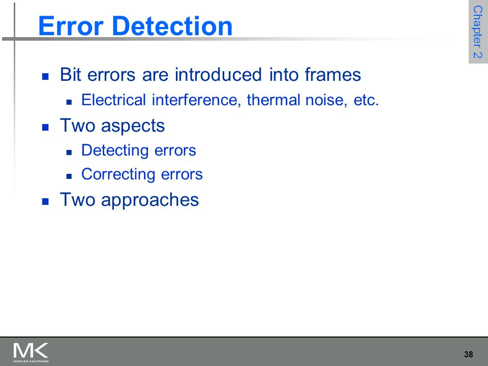 38 Chapter 2 Error Detection Bit errors are introduced into frames Electrical interference, thermal noise, etc.