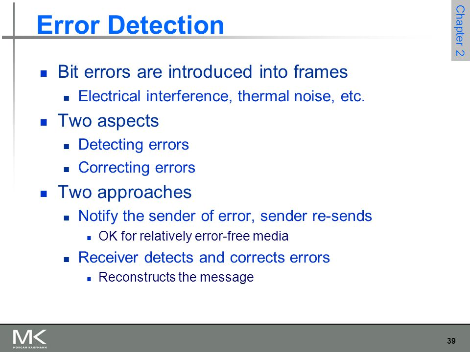 39 Chapter 2 Error Detection Bit errors are introduced into frames Electrical interference, thermal noise, etc. Two aspects Detecting errors Correctin