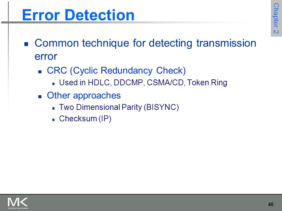 40 Chapter 2 Error Detection Common technique for detecting transmission error CRC (Cyclic Redundancy Check) Used in HDLC, DDCMP, CSMA/CD, Token Ring Other approaches Two Dimensional Parity (BISYNC) Checksum (IP)