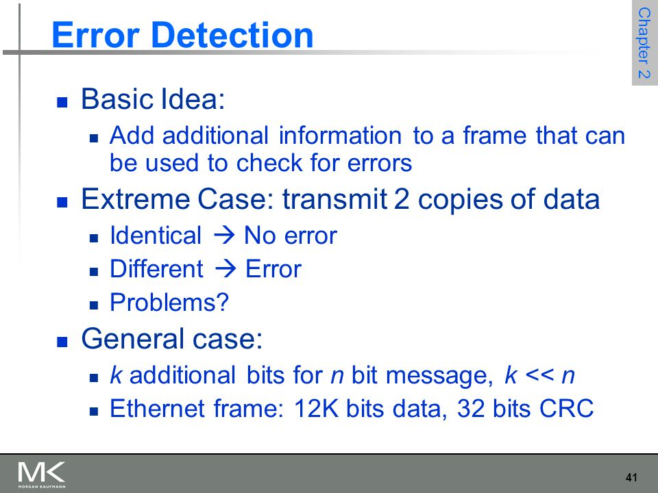 41 Chapter 2 Error Detection Basic Idea: Add additional information to a frame that can be used to check for errors Extreme Case: transmit 2 copies of data Identical  No error Different  Error Problems.