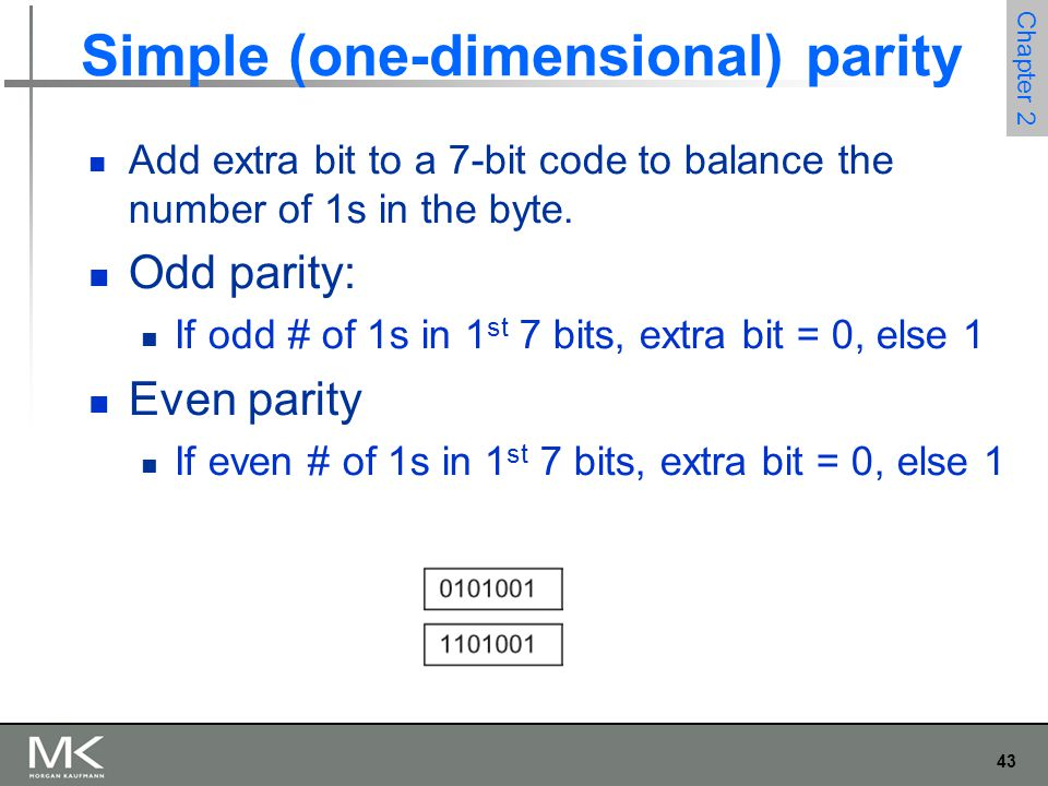 43 Chapter 2 Simple (one-dimensional) parity Add extra bit to a 7-bit code to balance the number of 1s in the byte. Odd parity: If odd # of 1s in 1 st