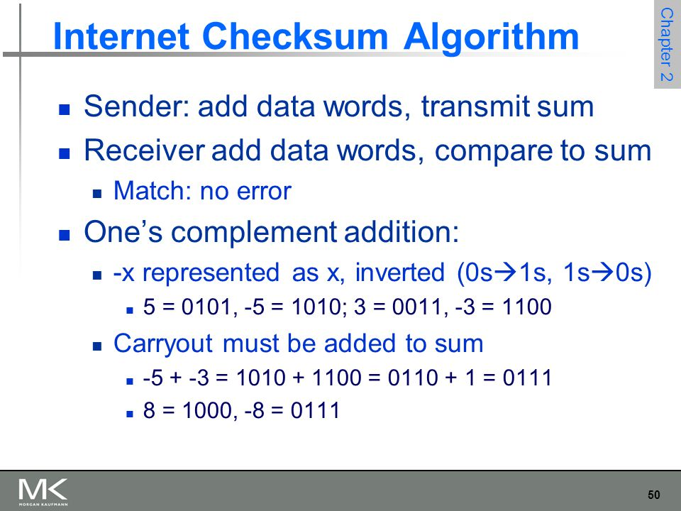 50 Chapter 2 Internet Checksum Algorithm Sender: add data words, transmit sum Receiver add data words, compare to sum Match: no error One's complement addition: -x represented as x, inverted (0s  1s, 1s  0s) 5 = 0101, -5 = 1010; 3 = 0011, -3 = 1100 Carryout must be added to sum -5 + -3 = 1010 + 1100 = 0110 + 1 = 0111 8 = 1000, -8 = 0111
