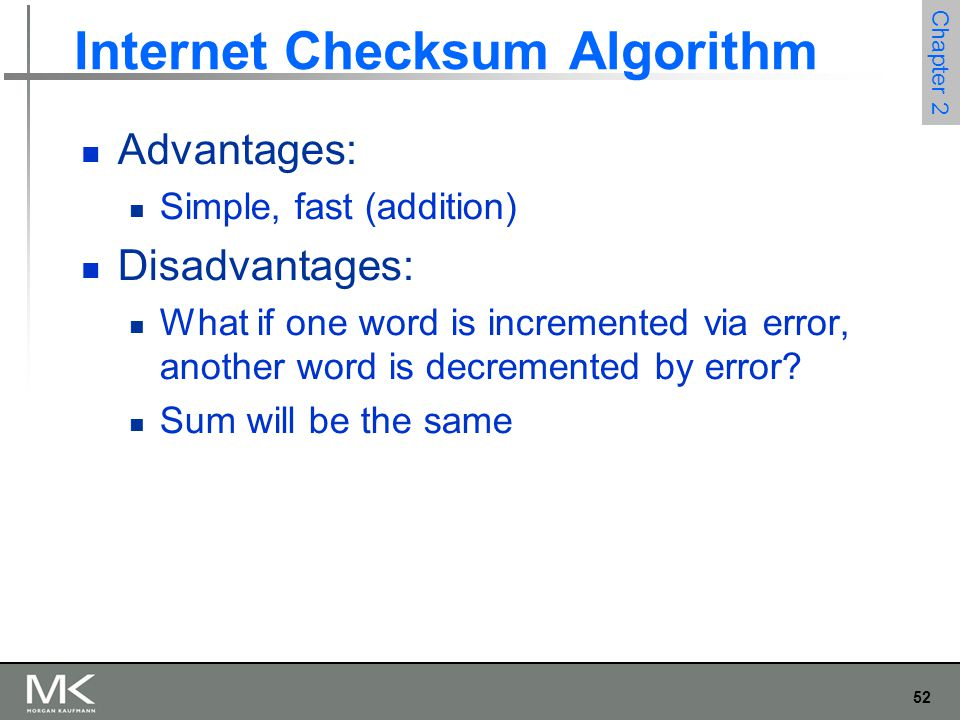 52 Chapter 2 Internet Checksum Algorithm Advantages: Simple, fast (addition) Disadvantages: What if one word is incremented via error, another word is decremented by error.