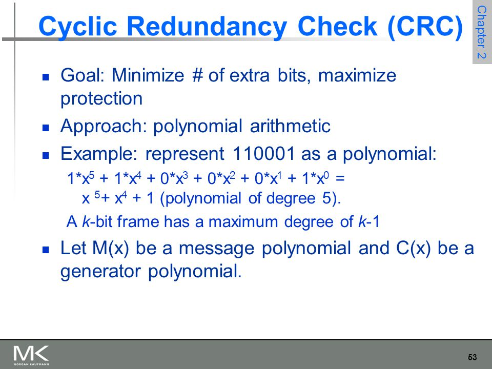 53 Chapter 2 Cyclic Redundancy Check (CRC) Goal: Minimize # of extra bits, maximize protection Approach: polynomial arithmetic Example: represent 1100