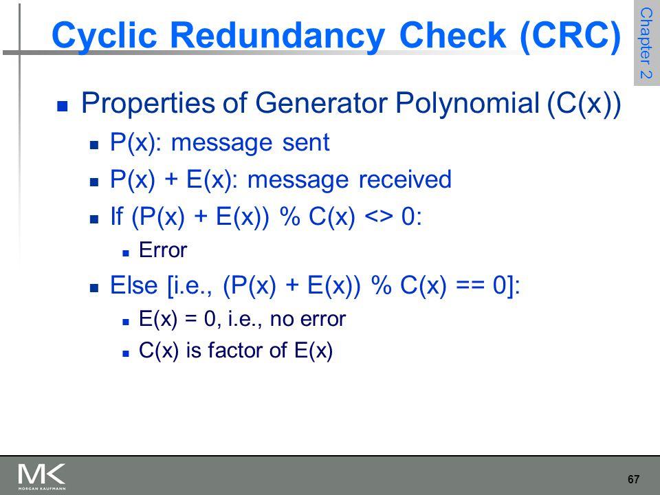 67 Chapter 2 Cyclic Redundancy Check (CRC) Properties of Generator Polynomial (C(x)) P(x): message sent P(x) + E(x): message received If (P(x) + E(x)) % C(x) <> 0: Error Else [i.e., (P(x) + E(x)) % C(x) == 0]: E(x) = 0, i.e., no error C(x) is factor of E(x)