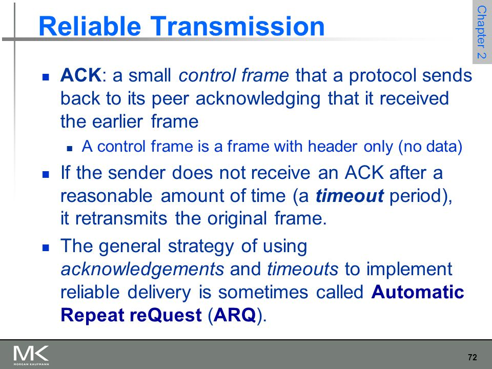 72 Chapter 2 Reliable Transmission ACK: a small control frame that a protocol sends back to its peer acknowledging that it received the earlier frame A control frame is a frame with header only (no data) If the sender does not receive an ACK after a reasonable amount of time (a timeout period), it retransmits the original frame.